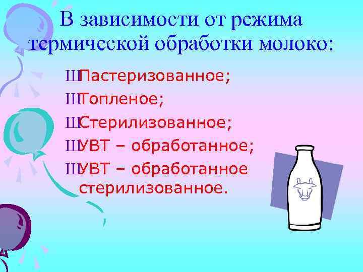 В зависимости от режима термической обработки молоко: ШПастеризованное; ШТопленое; ШСтерилизованное; ШУВТ – обработанное стерилизованное.