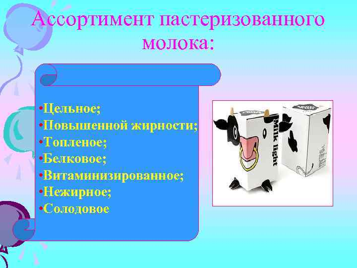 Ассортимент пастеризованного молока: • Цельное; • Повышенной жирности; • Топленое; • Белковое; • Витаминизированное;