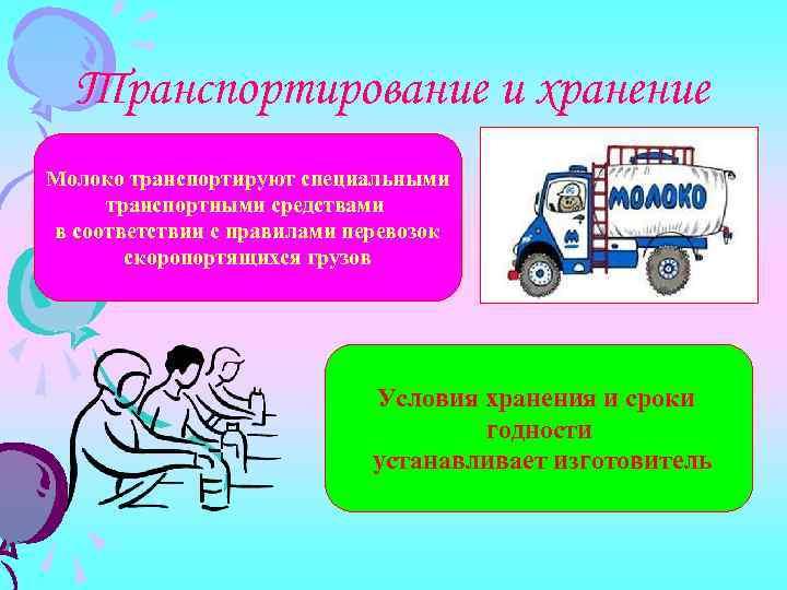 Транспортирование и хранение Молоко транспортируют специальными транспортными средствами в соответствии с правилами перевозок скоропортящихся