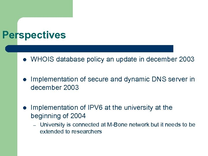 Perspectives l WHOIS database policy an update in december 2003 l Implementation of secure