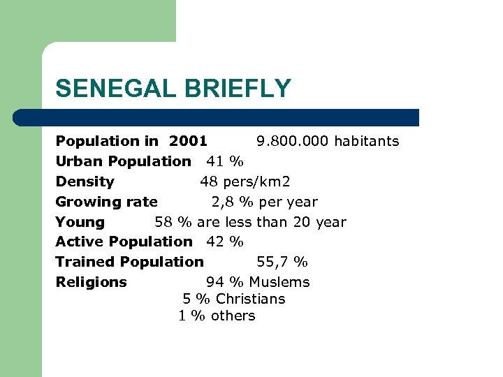 SENEGAL BRIEFLY Population in 2001 9. 800. 000 habitants Urban Population 41 % Density