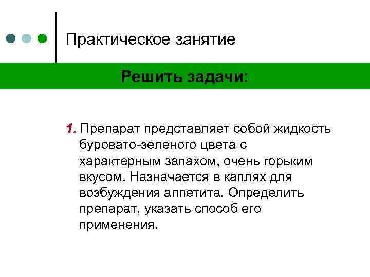 Практическое занятие Решить задачи: 1. Препарат представляет собой жидкость буровато-зеленого цвета с характерным запахом,