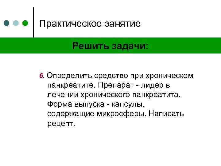 Практическое занятие Решить задачи: 6. Определить средство при хроническом панкреатите. Препарат - лидер в