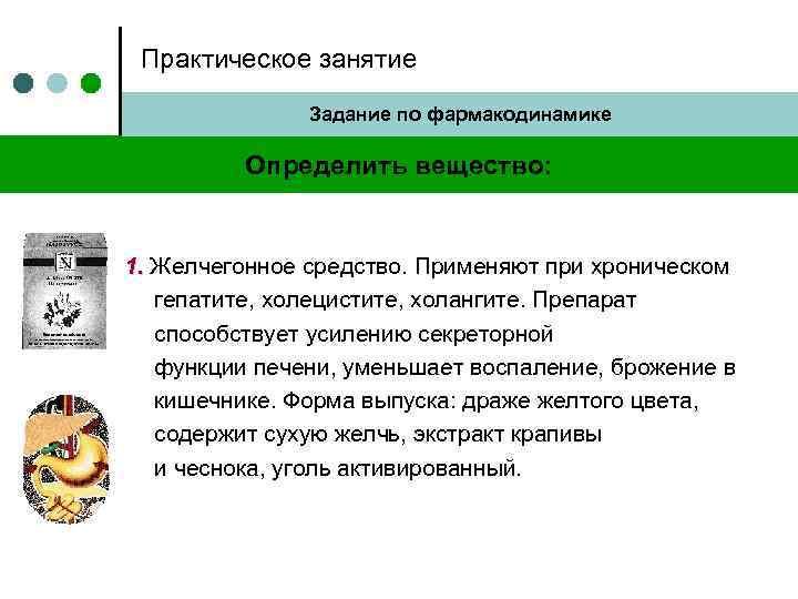 Практическое занятие Задание по фармакодинамике Определить вещество: 1. Желчегонное средство. Применяют при хроническом гепатите,