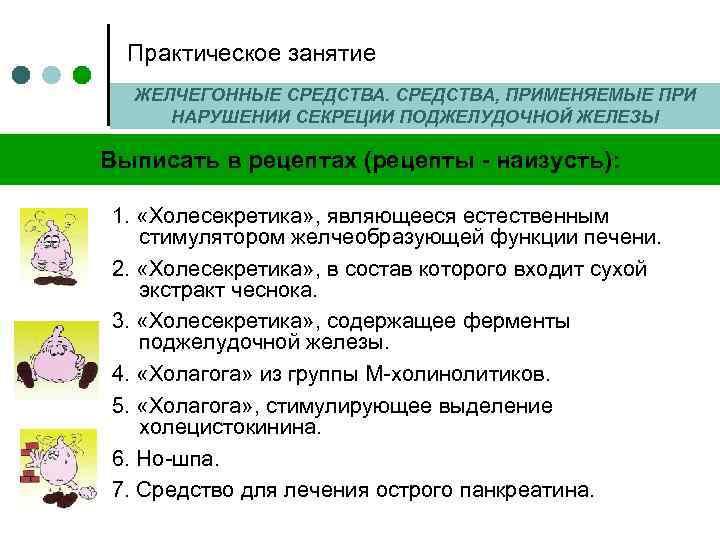 Практическое занятие ЖЕЛЧЕГОННЫЕ СРЕДСТВА, ПРИМЕНЯЕМЫЕ ПРИ НАРУШЕНИИ СЕКРЕЦИИ ПОДЖЕЛУДОЧНОЙ ЖЕЛЕЗЫ Выписать в рецептах (рецепты