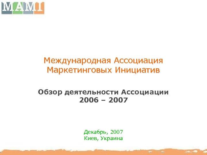 Международная Ассоциация Маркетинговых Инициатив Обзор деятельности Ассоциации 2006 – 2007 Декабрь, 2007 Киев, Украина