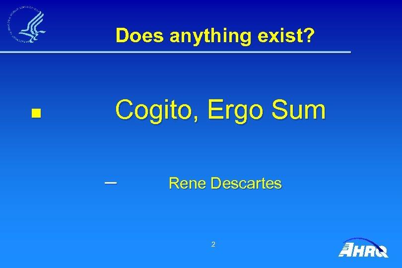Does anything exist? Cogito, Ergo Sum n – Rene Descartes 2