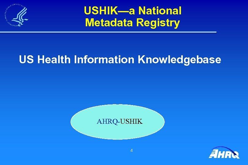 USHIK—a National Metadata Registry US Health Information Knowledgebase AHRQ-USHIK 4