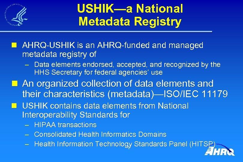 USHIK—a National Metadata Registry n AHRQ-USHIK is an AHRQ-funded and managed metadata registry of