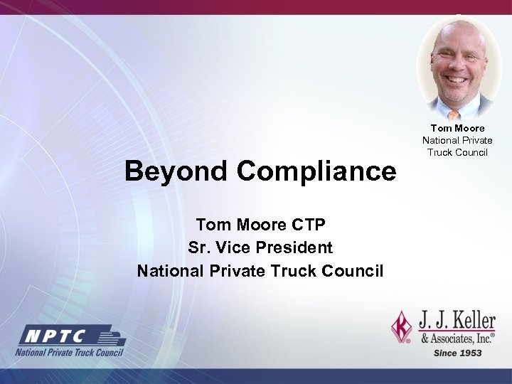 Beyond Compliance Tom Moore CTP Sr. Vice President National Private Truck Council Tom Moore