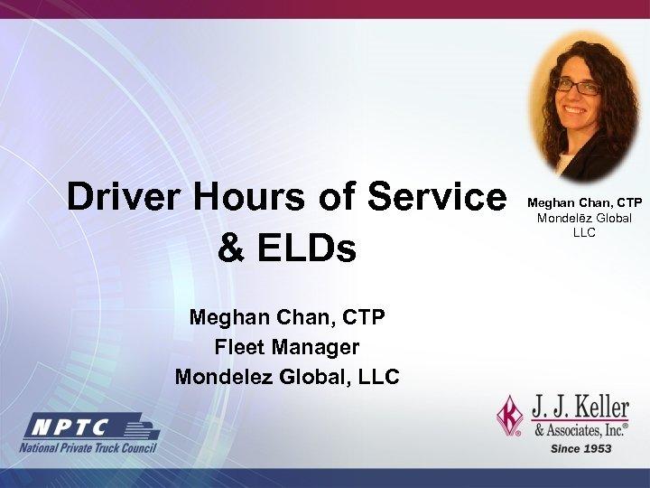 Driver Hours of Service & ELDs Meghan Chan, CTP Fleet Manager Mondelez Global, LLC