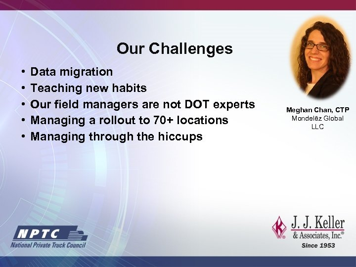 Our Challenges • • • Data migration Teaching new habits Our field managers are