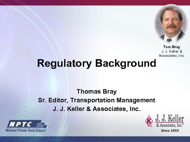 Regulatory Background Thomas Bray Sr. Editor, Transportation Management J. J. Keller & Associates, Inc.