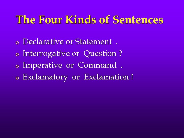 The Four Kinds of Sentences o o Declarative or Statement. Interrogative or Question ?