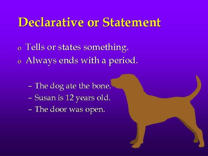 Declarative or Statement o o Tells or states something. Always ends with a period.