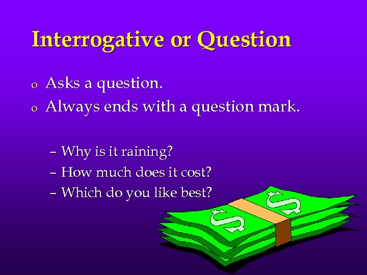 Interrogative or Question o o Asks a question. Always ends with a question mark.