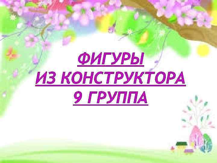 ФИГУРЫ ИЗ КОНСТРУКТОРА 9 ГРУППА