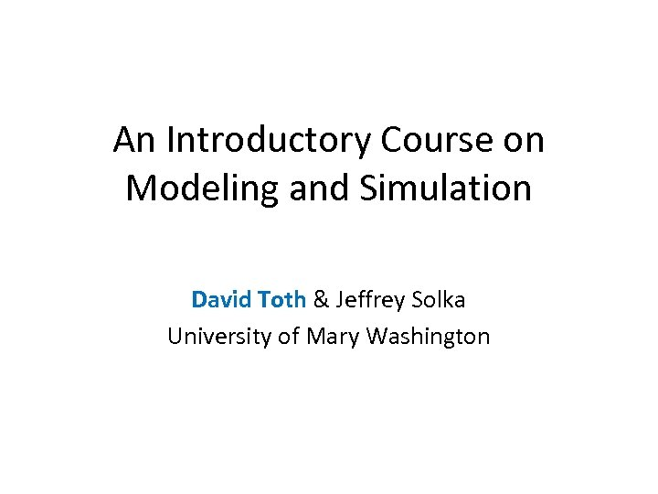 An Introductory Course on Modeling and Simulation David Toth & Jeffrey Solka University of