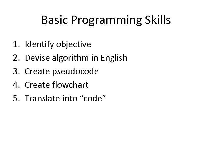 Basic Programming Skills 1. 2. 3. 4. 5. Identify objective Devise algorithm in English