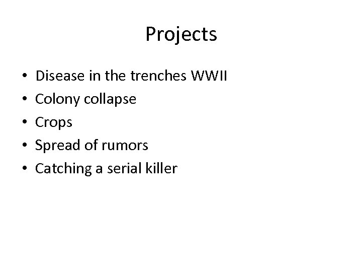 Projects • • • Disease in the trenches WWII Colony collapse Crops Spread of