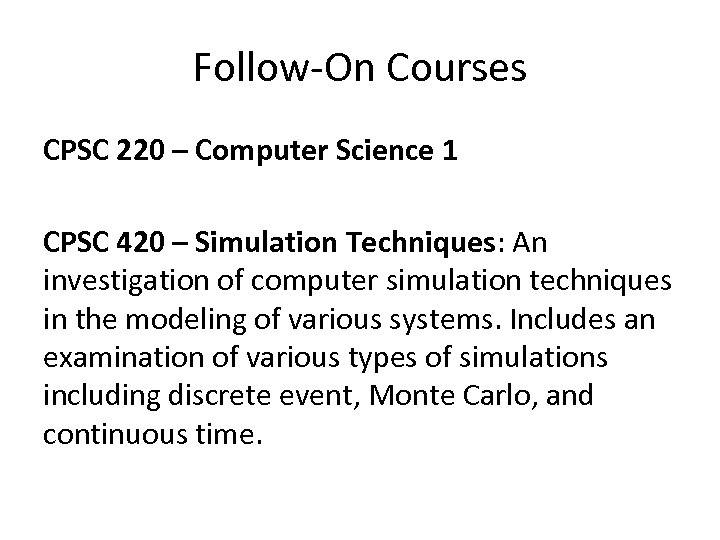 Follow-On Courses CPSC 220 – Computer Science 1 CPSC 420 – Simulation Techniques: An