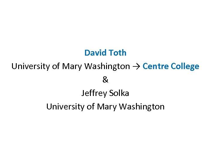 David Toth University of Mary Washington → Centre College & Jeffrey Solka University of