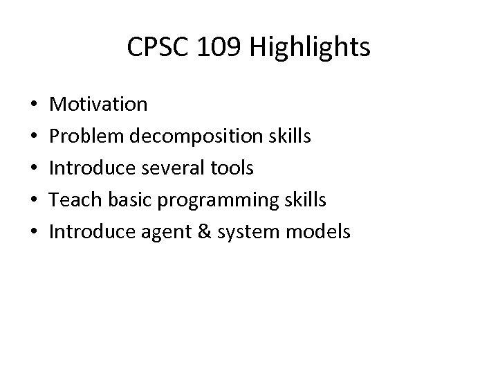 CPSC 109 Highlights • • • Motivation Problem decomposition skills Introduce several tools Teach