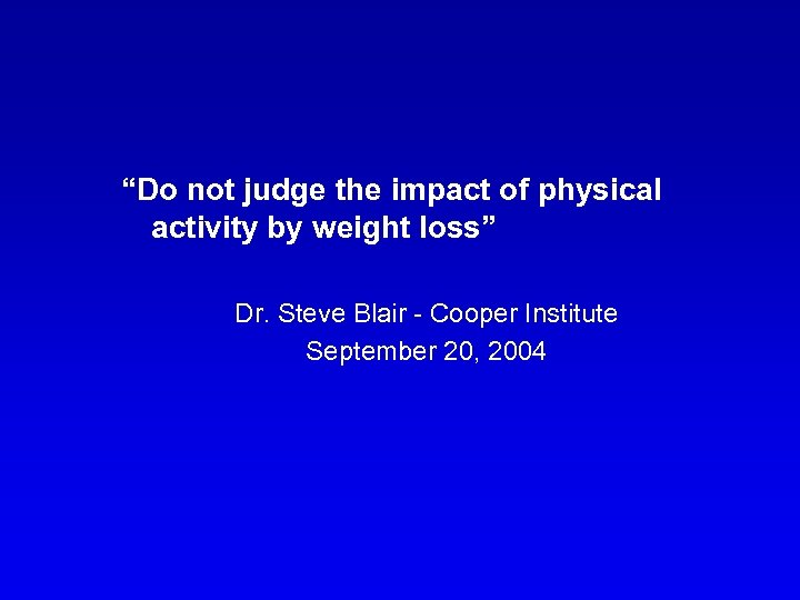 """""""Do not judge the impact of physical activity by weight loss"""" Dr. Steve Blair"""