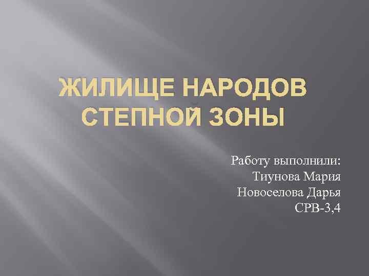 ЖИЛИЩЕ НАРОДОВ СТЕПНОЙ ЗОНЫ Работу выполнили: Тиунова Мария Новоселова Дарья СРВ-3, 4