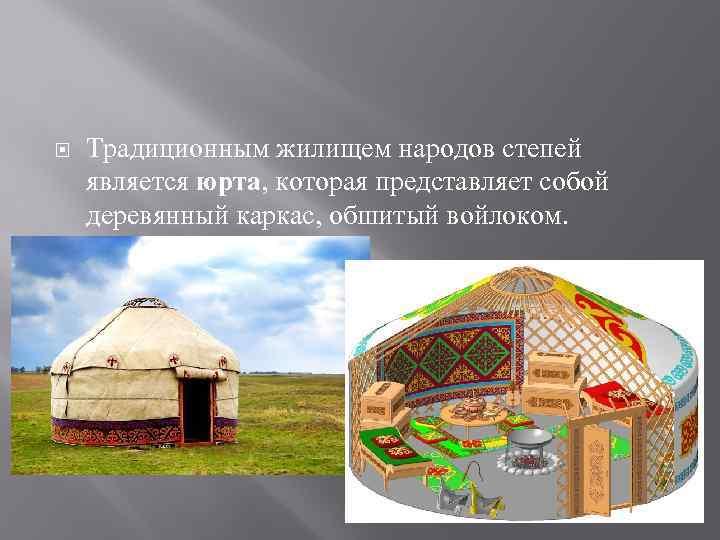 Традиционным жилищем народов степей является юрта, которая представляет собой деревянный каркас, обшитый войлоком.