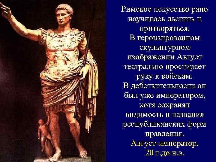 Римское искусство рано научилось льстить и притворяться. В героизированном скульптурном изображении Август театрально простирает