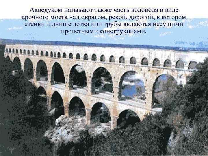 Акведуком называют также часть водовода в виде арочного моста над оврагом, рекой, дорогой, в
