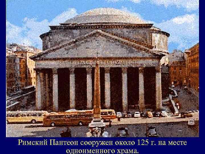 Римский Пантеон сооружен около 125 г. на месте одноименного храма.