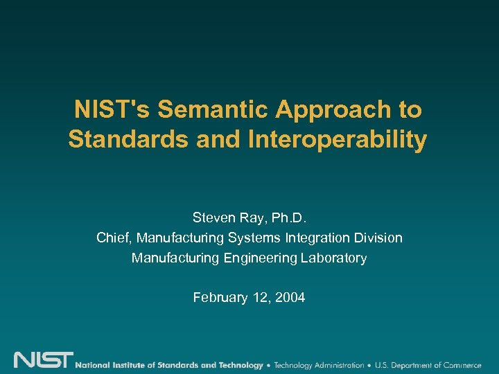 NIST's Semantic Approach to Standards and Interoperability Steven Ray, Ph. D. Chief, Manufacturing Systems