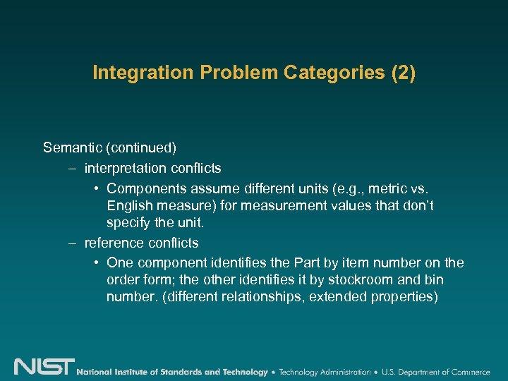 Integration Problem Categories (2) Semantic (continued) – interpretation conflicts • Components assume different units