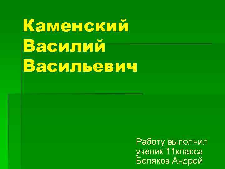 Каменский Васильевич Работу выполнил ученик 11 класса Беляков Андрей