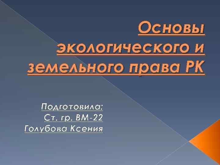 Основы экологического и земельного права РК Подготовила: Ст. гр. ВМ-22 Голубова Ксения
