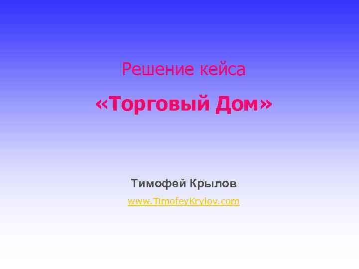 Решение кейса «Торговый Дом» Тимофей Крылов www. Timofey. Krylov. com