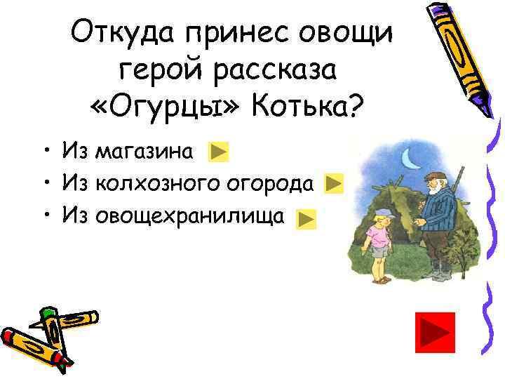 Откуда принес овощи герой рассказа «Огурцы» Котька? • Из магазина • Из колхозного огорода