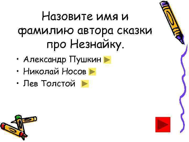 Назовите имя и фамилию автора сказки про Незнайку. • Александр Пушкин • Николай Носов