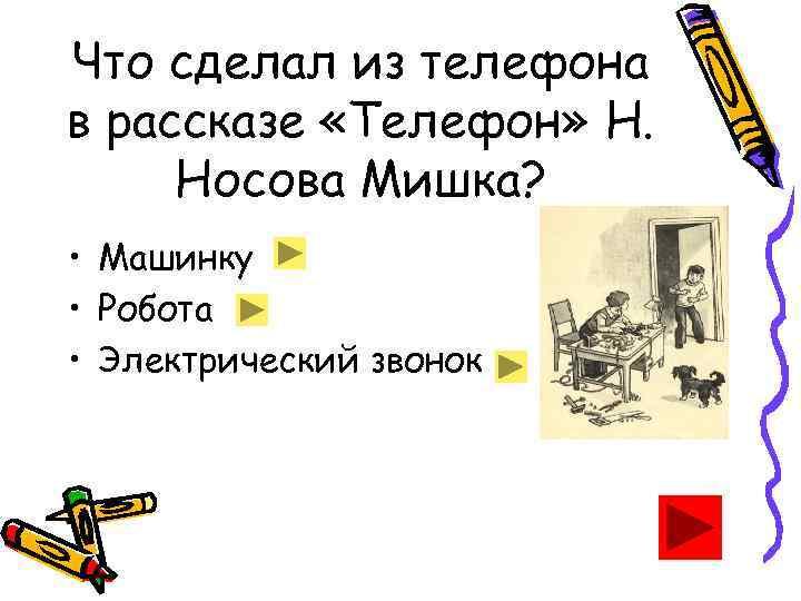Что сделал из телефона в рассказе «Телефон» Н. Носова Мишка? • Машинку • Робота