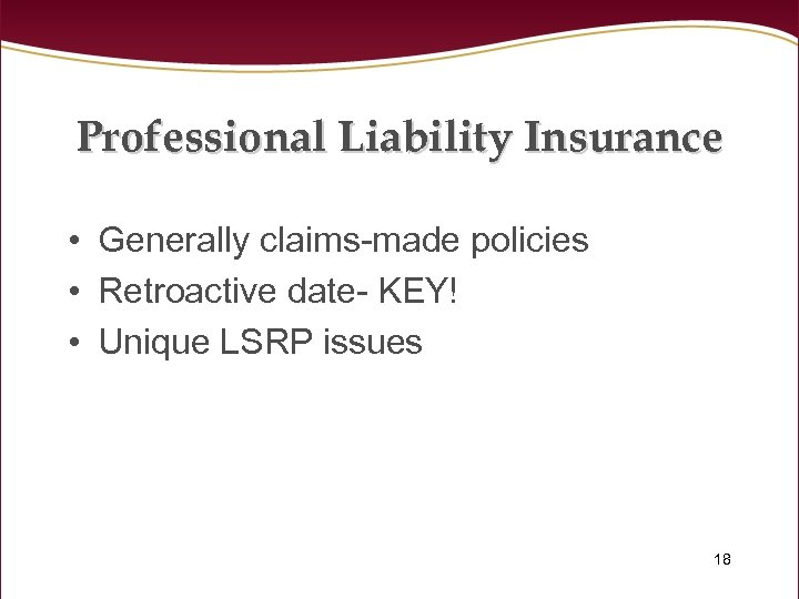 Professional Liability Insurance • Generally claims-made policies • Retroactive date- KEY! • Unique LSRP