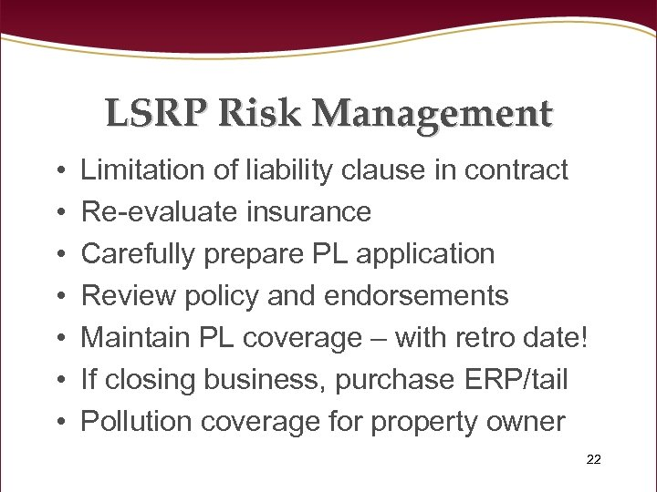LSRP Risk Management • • Limitation of liability clause in contract Re-evaluate insurance Carefully