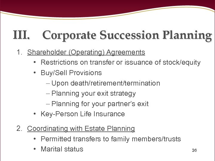 III. Corporate Succession Planning 1. Shareholder (Operating) Agreements • Restrictions on transfer or issuance