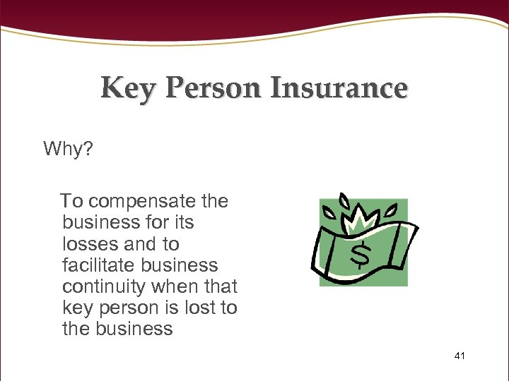 Key Person Insurance Why? To compensate the business for its losses and to facilitate