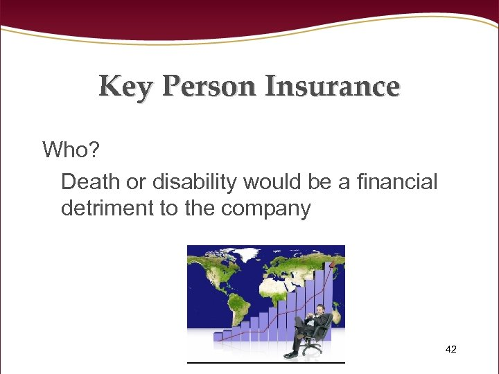 Key Person Insurance Who? Death or disability would be a financial detriment to the