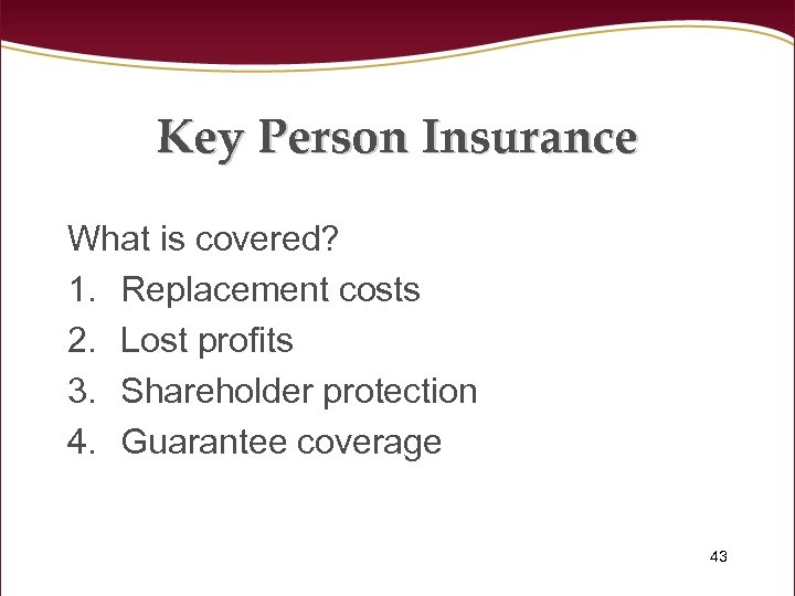 Key Person Insurance What is covered? 1. Replacement costs 2. Lost profits 3. Shareholder