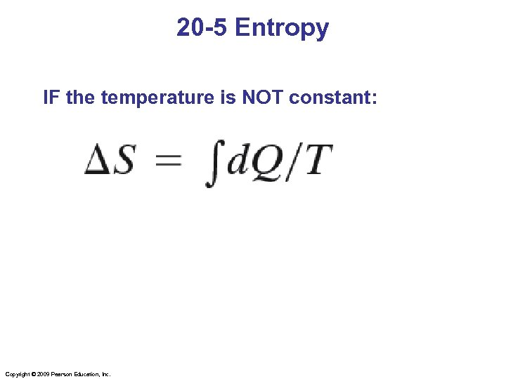 20 -5 Entropy IF the temperature is NOT constant: Copyright © 2009 Pearson Education,