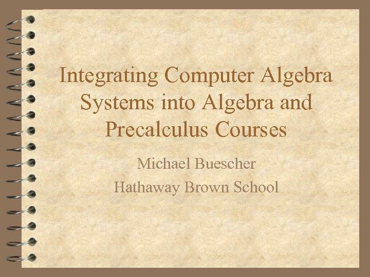 Integrating Computer Algebra Systems into Algebra and Precalculus Courses Michael Buescher Hathaway Brown School