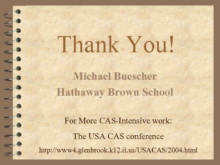 Thank You! Michael Buescher Hathaway Brown School For More CAS-Intensive work: The USA CAS